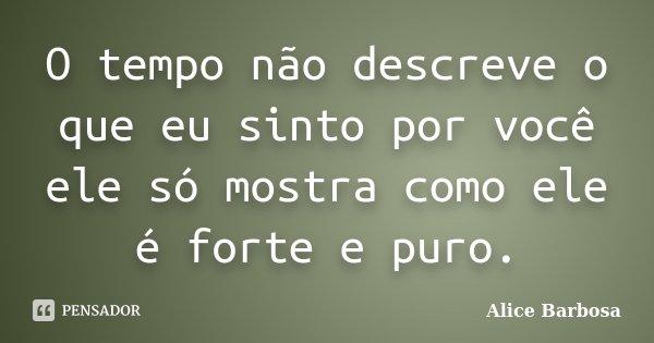 O tempo não descreve o que eu sinto por você ele só mostra como ele é forte e puro.... Frase de Alice Barbosa.