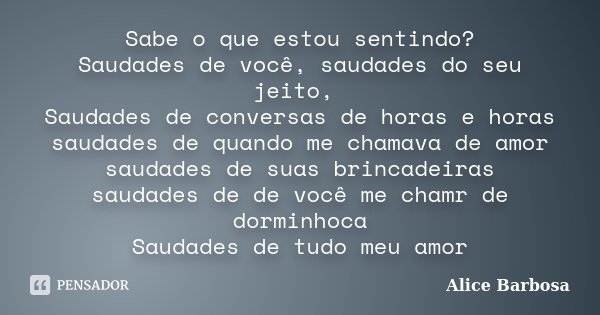 Sabe o que estou sentindo? Saudades de você, saudades do seu jeito, Saudades de conversas de horas e horas saudades de quando me chamava de amor saudades de sua... Frase de Alice Barbosa.