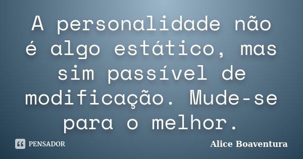 A personalidade não é algo estático, mas sim passível de modificação. Mude-se para o melhor.... Frase de Alice Boaventura.