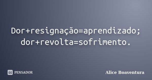 Dor+resignação=aprendizado; dor+revolta=sofrimento.... Frase de Alice Boaventura.