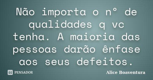 Não importa o nº de qualidades q vc tenha. A maioria das pessoas darão ênfase aos seus defeitos.... Frase de Alice Boaventura.