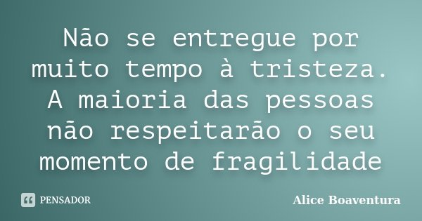 Não se entregue por muito tempo à tristeza. A maioria das pessoas não respeitarão o seu momento de fragilidade... Frase de Alice Boaventura.