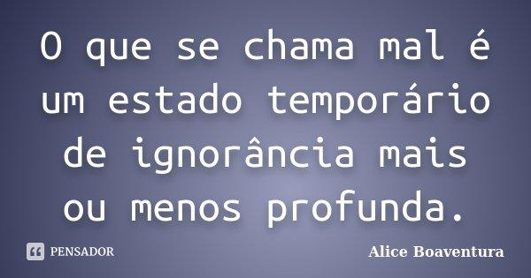 O que se chama mal é um estado temporário de ignorância mais ou menos profunda.... Frase de Alice Boaventura.