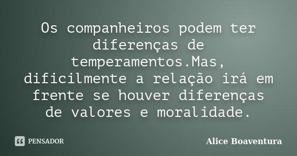 Os companheiros podem ter diferenças de temperamentos.Mas, dificilmente a relação irá em frente se houver diferenças de valores e moralidade.... Frase de Alice Boaventura.