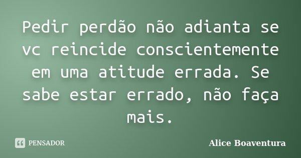 Pedir perdão não adianta se vc reincide conscientemente em uma atitude errada. Se sabe estar errado, não faça mais.... Frase de Alice Boaventura.