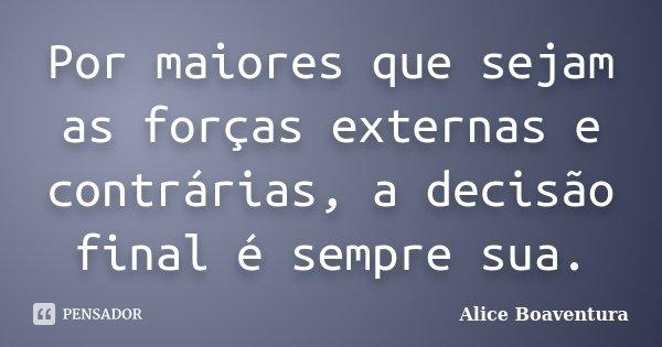Por maiores que sejam as forças externas e contrárias, a decisão final é sempre sua.... Frase de Alice Boaventura.