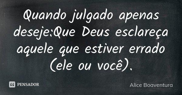 Quando julgado apenas deseje:Que Deus esclareça aquele que estiver errado (ele ou você).... Frase de Alice Boaventura.