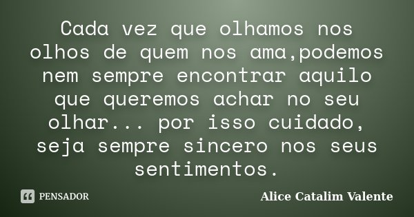 Cada vez que olhamos nos olhos de quem nos ama,podemos nem sempre encontrar aquilo que queremos achar no seu olhar... por isso cuidado, seja sempre sincero nos ... Frase de Alice Catalim Valente.