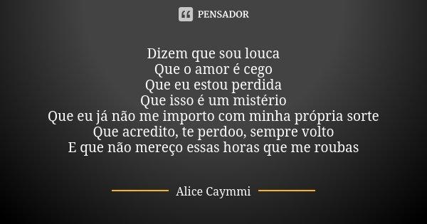 Dizem que sou louca Que o amor é cego Que eu estou perdida Que isso é um mistério Que eu já não me importo com minha própria sorte Que acredito, te perdoo, semp... Frase de Alice Caymmi.