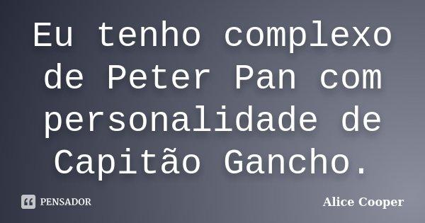 Eu tenho complexo de Peter Pan com personalidade de Capitão Gancho.... Frase de Alice Cooper.