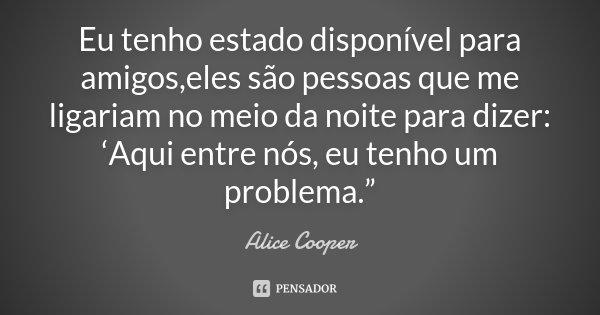 """Eu tenho estado disponível para amigos,eles são pessoas que me ligariam no meio da noite para dizer: 'Aqui entre nós, eu tenho um problema.""""... Frase de Alice Cooper."""