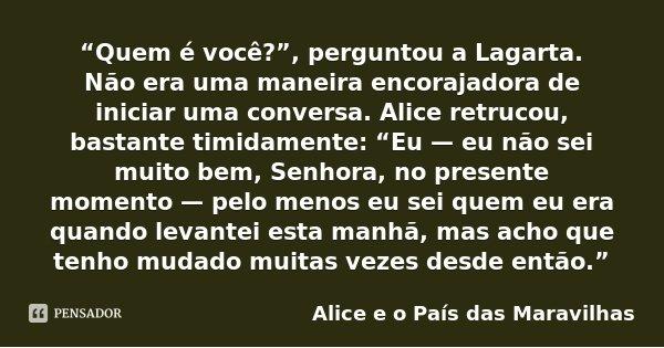 """""""Quem é você?"""", perguntou a Lagarta. Não era uma maneira encorajadora de iniciar uma conversa. Alice retrucou, bastante timidamente: """"Eu — eu não sei muito bem,... Frase de Alice e o País das Maravilhas."""