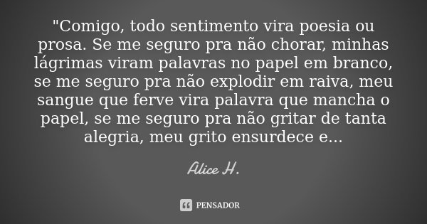 """""""Comigo, todo sentimento vira poesia ou prosa. Se me seguro pra não chorar, minhas lágrimas viram palavras no papel em branco, se me seguro pra não explodi... Frase de Alice H.."""