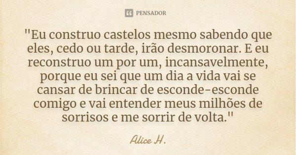 """""""Eu construo castelos mesmo sabendo que eles, cedo ou tarde, irão desmoronar. E eu reconstruo um por um, incansavelmente, porque eu sei que um dia a vida v... Frase de Alice H.."""