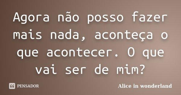Agora não posso fazer mais nada, aconteça o que acontecer. O que vai ser de mim?... Frase de Alice in Wonderland.