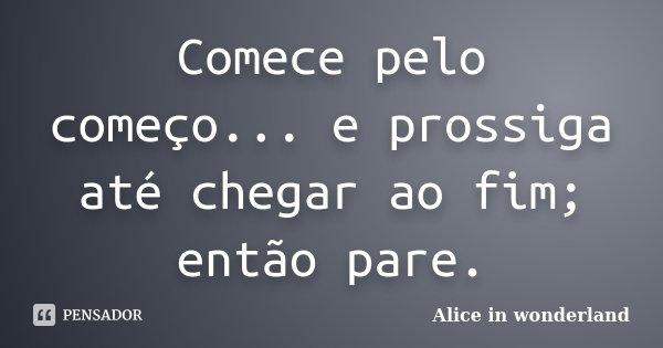 Comece pelo começo... e prossiga até chegar ao fim; então pare.... Frase de Alice in Wonderland.