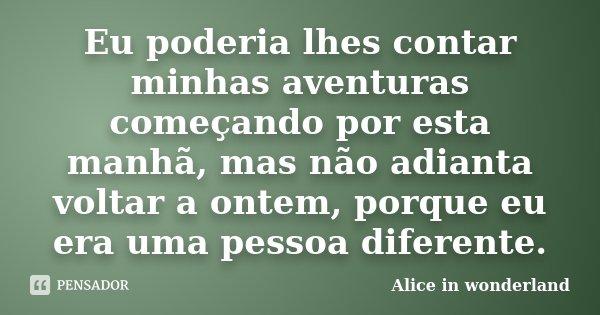 Eu poderia lhes contar minhas aventuras começando por esta manhã, mas não adianta voltar a ontem, porque eu era uma pessoa diferente.... Frase de Alice in Wonderland.