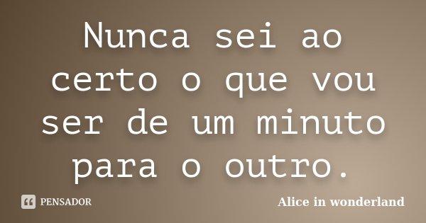 Nunca sei ao certo o que vou ser de um minuto para o outro.... Frase de Alice in Wonderland.