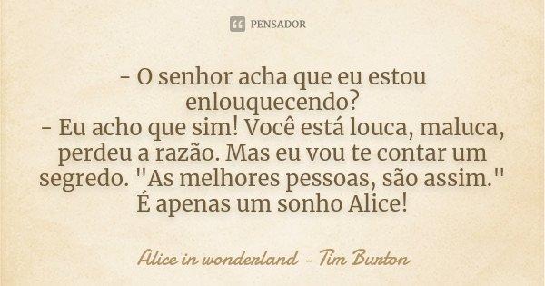 """- O senhor acha que eu estou enlouquecendo? - Eu acho que sim! Você está louca, maluca, perdeu a razão. Mas eu vou te contar um segredo. """"As melhores pesso... Frase de Alice in wonderland - Tim Burton."""