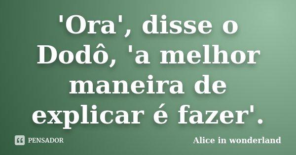 'Ora', disse o Dodô, 'a melhor maneira de explicar é fazer'.... Frase de Alice in Wonderland.