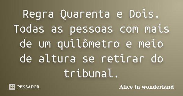 Regra Quarenta e Dois. Todas as pessoas com mais de um quilômetro e meio de altura se retirar do tribunal.... Frase de Alice in Wonderland.