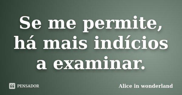 Se me permite, há mais indícios a examinar.... Frase de Alice in Wonderland.