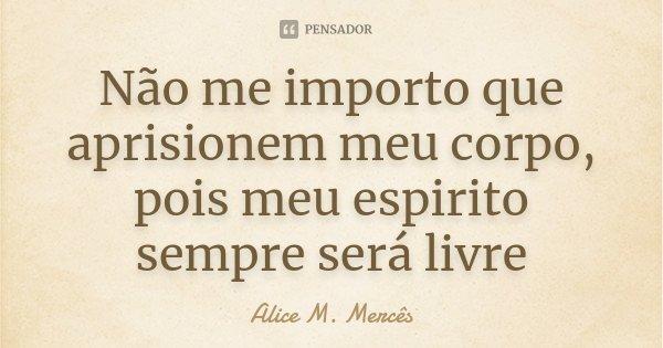 Não me importo que aprisionem meu corpo, pois meu espirito sempre será livre... Frase de Alice M. Mercês.
