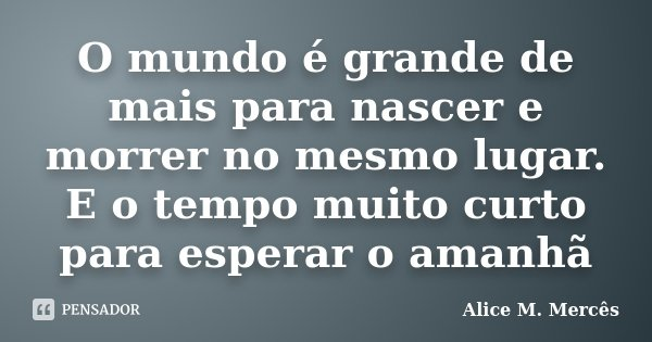 O mundo é grande de mais para nascer e morrer no mesmo lugar. E o tempo muito curto para esperar o amanhã... Frase de Alice M. Mercês.