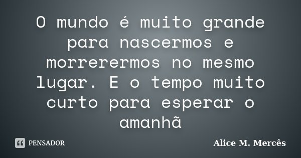 O mundo é muito grande para nascermos e morrerermos no mesmo lugar. E o tempo muito curto para esperar o amanhã... Frase de Alice M.Mercês.