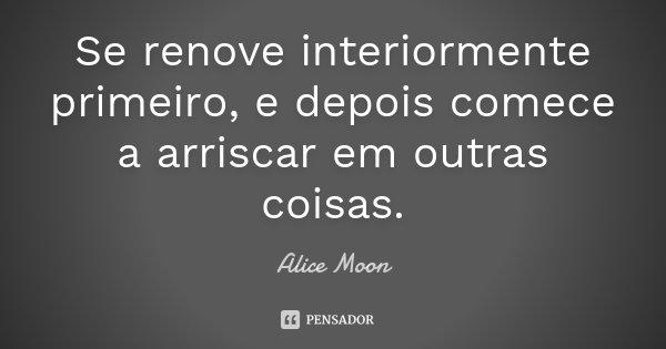 Se renove interiormente primeiro, e depois comece a arriscar em outras coisas.... Frase de Alice Moon.