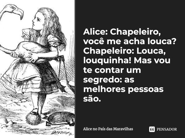 Alice Chapeleiro Você Me Acha Louca Alice No Pais Das Maravilhas