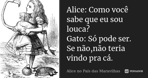 Alice: Como você sabe que eu sou louca? Gato: Só pode ser. Se não,não teria vindo pra cá.... Frase de Alice No País das Maravilhas..