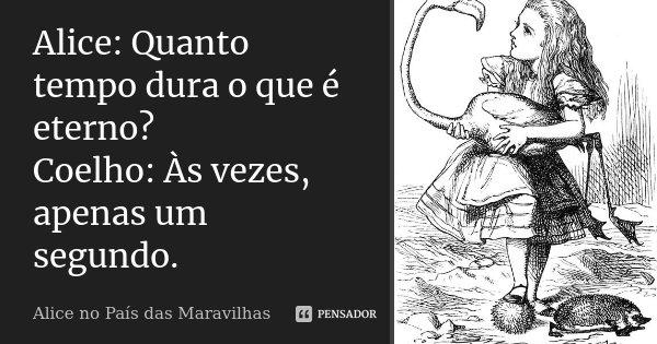 Alice: Quanto tempo dura o que é eterno? Coelho: Às vezes, apenas um segundo.... Frase de Alice no País das Maravilhas.