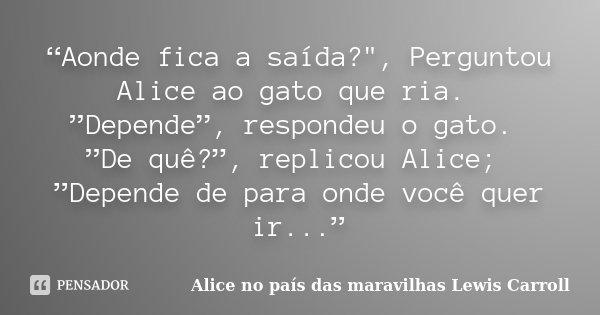 """""""Aonde fica a saída?"""", Perguntou Alice ao gato que ria. """"Depende"""", respondeu o gato. """"De quê?"""", replicou Alice; """"Depende de para onde você quer ir...""""... Frase de Alice no país das maravilhas Lewis Carroll."""