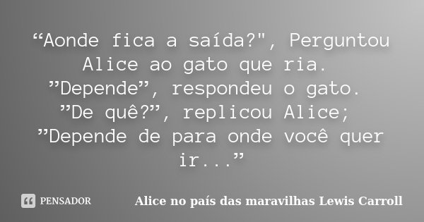 Aonde Fica A Saída Perguntou Alice No País Das