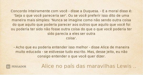 Concordo inteiramente com você - disse a Duquesa. - E a moral disso é: 'Seja o que você pareceria ser'. Ou se você preferir isso dito de uma maneira mais simple... Frase de Alice no país das maravilhas Lewis Carroll.