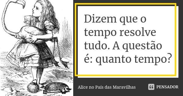 Dizem que o tempo resolve tudo. A questão é: quanto tempo?... Frase de Alice no País das Maravilhas.