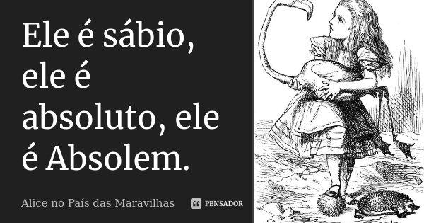 Ele é sábio, ele é absoluto, ele é Absolem.... Frase de Alice no País das Maravilhas.