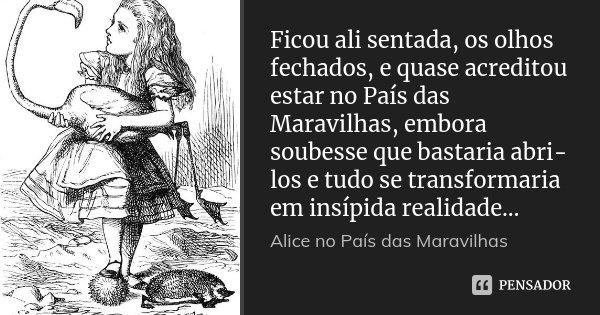 Ficou ali sentada, os olhos fechados, e quase acreditou estar no País das Maravilhas, embora soubesse que bastaria abri-los e tudo se transformaria em insípida ... Frase de Alice no País das Maravilhas.