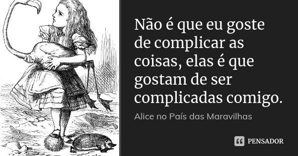 Não é que eu goste de complicar as coisas, elas é que gostam de ser complicadas comigo.... Frase de Alice no País das Maravilhas..