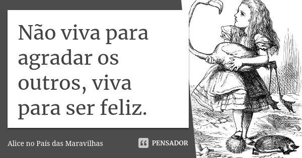 Não viva para agradar os outros, viva para ser feliz.... Frase de Alice no País das Maravilhas.