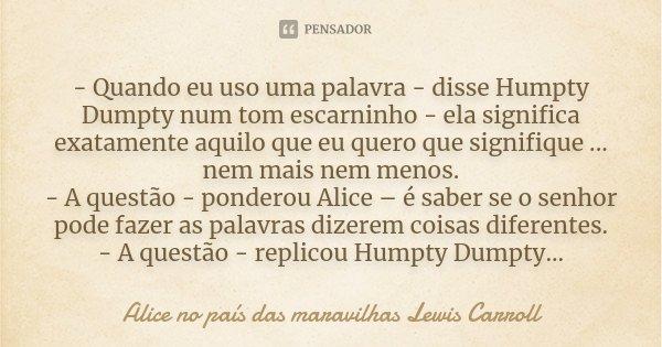 - Quando eu uso uma palavra - disse Humpty Dumpty num tom escarninho - ela significa exatamente aquilo que eu quero que signifique ... nem mais nem menos. - A q... Frase de Alice no país das maravilhas Lewis Carroll.