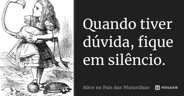 """""""Quando tiver dúvida, fique em silêncio.""""... Frase de Alice no Pais das Maravilhas."""