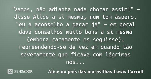 """""""Vamos, não adianta nada chorar assim!"""" — disse Alice a si mesma, num tom áspero. """"eu a aconselho a parar já"""" — em geral dava conselhos muit... Frase de Alice no país das maravilhas Lewis Carroll."""