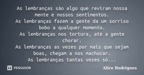 As lembranças são algo que reviram nossa mente e nossos sentimentos. As lembranças fazem a gente da um sorriso bobo a qualquer momento. As lembranças nos tortur... Frase de Alice Rodrigues.
