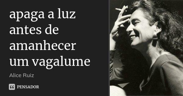 apaga a luz antes de amanhecer um vagalume... Frase de Alice Ruiz.