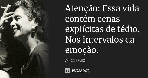 Atenção: Essa vida contém cenas explícitas de tédio. Nos intervalos da emoção.... Frase de Alice Ruiz.