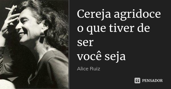 Cereja agridoce o que tiver de ser você seja... Frase de Alice Ruiz.