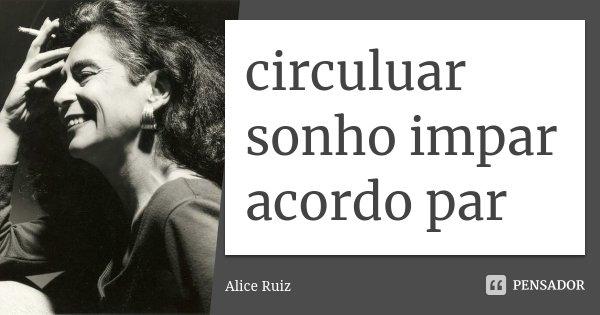 circuluar sonho impar acordo par... Frase de Alice Ruiz.