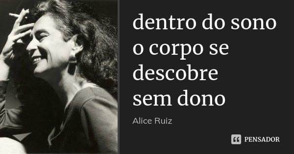 dentro do sono o corpo se descobre sem dono... Frase de Alice Ruiz.